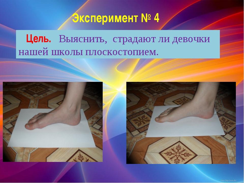 Эксперимент № 4 Цель. Выяснить, страдают ли девочки нашей школы плоскостопием.