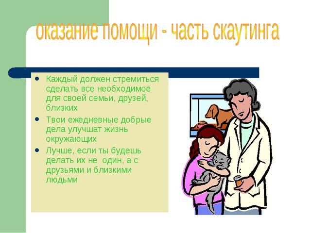 Каждый должен стремиться сделать все необходимое для своей семьи, друзей, бли...
