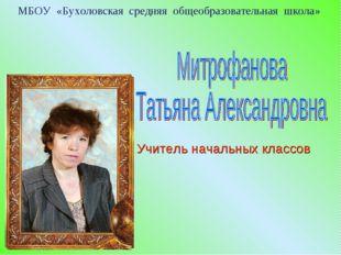МБОУ «Бухоловская средняя общеобразовательная школа» Учитель начальных классов