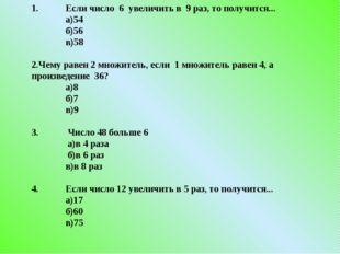 1. Если число 6 увеличить в 9 раз, то получится... а)54 б)56 в)58 2.Чему