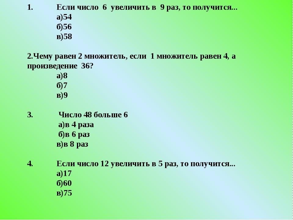 1. Если число 6 увеличить в 9 раз, то получится... а)54 б)56 в)58 2.Чему...