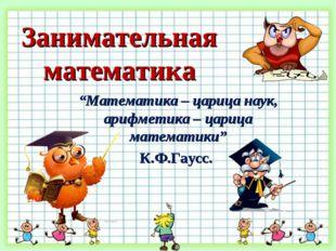"Занимательная математика ""Математика – царица наук, арифметика – царица матем"
