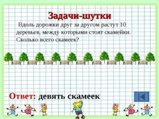 Задачи-шутки Вдоль дорожки друг за другом растут 10 деревьев, между которыми