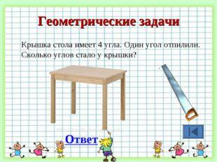 Геометрические задачи Крышка стола имеет 4 угла. Один угол отпилили. Сколько