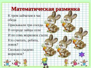 Математическая разминка К трем зайчатам в час обеда   Прискакали три соседа