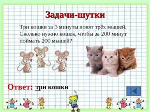 Задачи-шутки Три кошки за 3 минуты ловят трёх мышей. Сколько нужно кошек, что