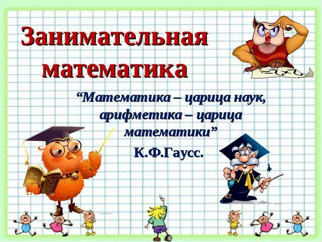 "Занимательная математика ""Математика – царица наук, арифметика – царица матем..."