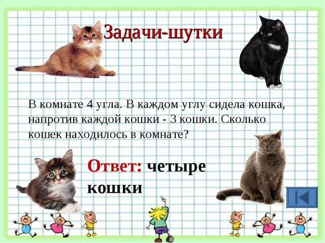 Задачи-шутки В комнате 4 угла. В каждом углу сидела кошка, напротив каждой ко...