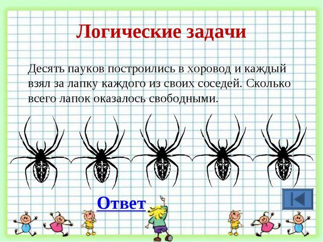 Логические задачи Десять пауков построились в хоровод и каждый взял за лапку...