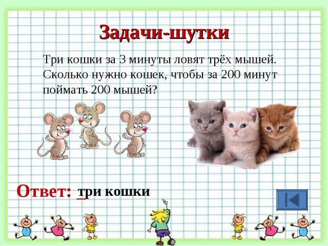 Задачи-шутки Три кошки за 3 минуты ловят трёх мышей. Сколько нужно кошек, что...