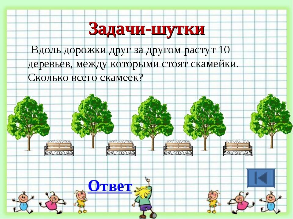 Задачи-шутки Вдоль дорожки друг за другом растут 10 деревьев, между которыми...
