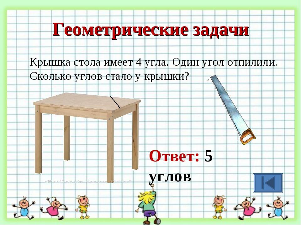 Геометрические задачи Крышка стола имеет 4 угла. Один угол отпилили. Сколько...