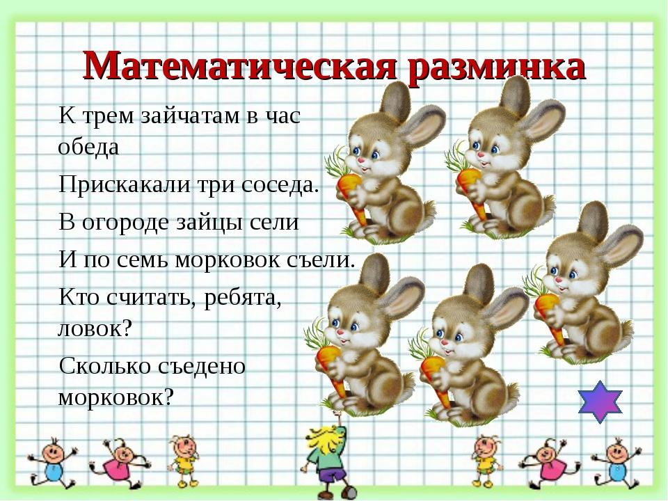 Математическая разминка К трем зайчатам в час обеда   Прискакали три соседа...