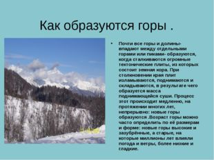 Как образуются горы . Почти все горы и долины- впадают между отдельными горам