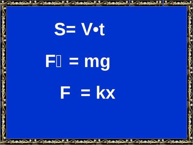 S= V•t Fₐ = mg F = kx