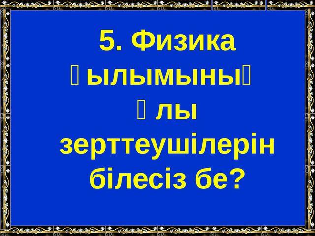 5. Физика ғылымының ұлы зерттеушілерін білесіз бе?