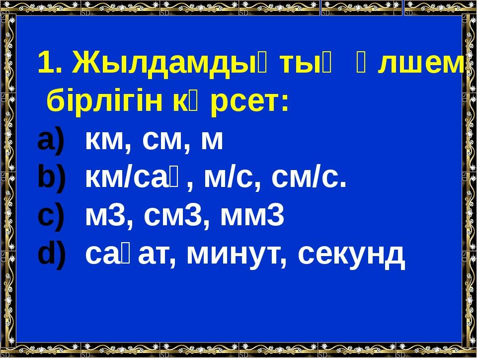 1. Жылдамдықтың өлшем бірлігін көрсет: км, см, м км/сағ, м/с, см/с. м3, см3,...