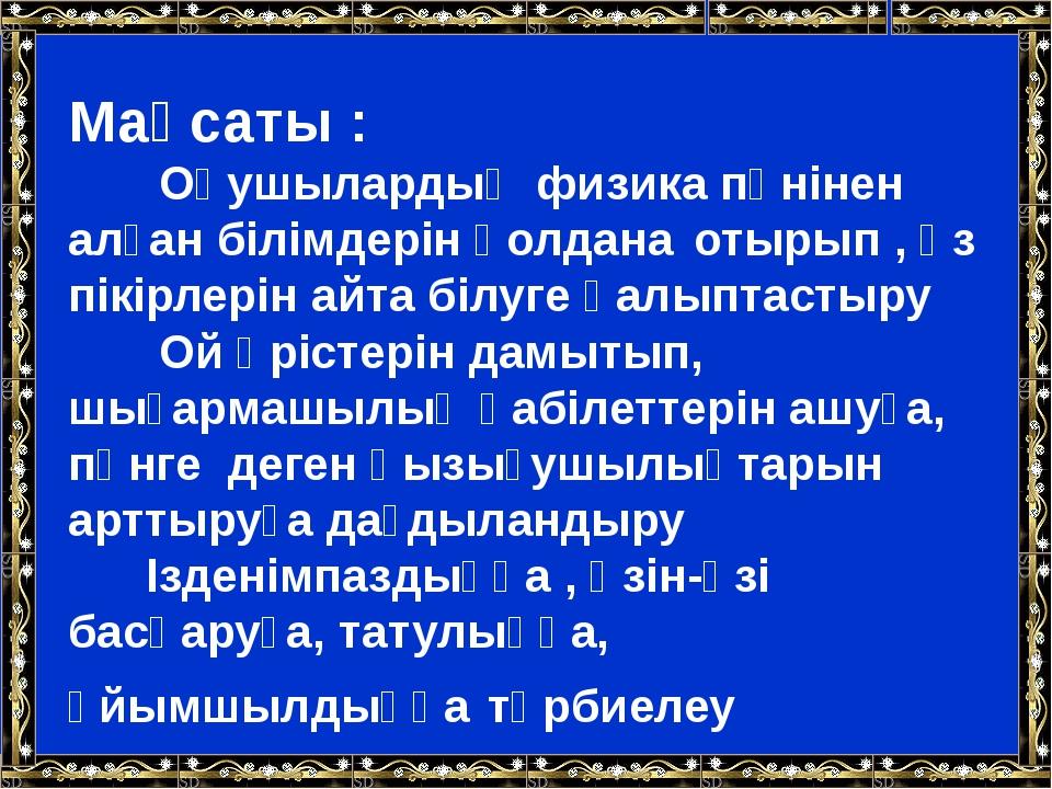 Мақсаты : Оқушылардың физика пәнінен алған білімдерін қолдана отырып , өз пік...