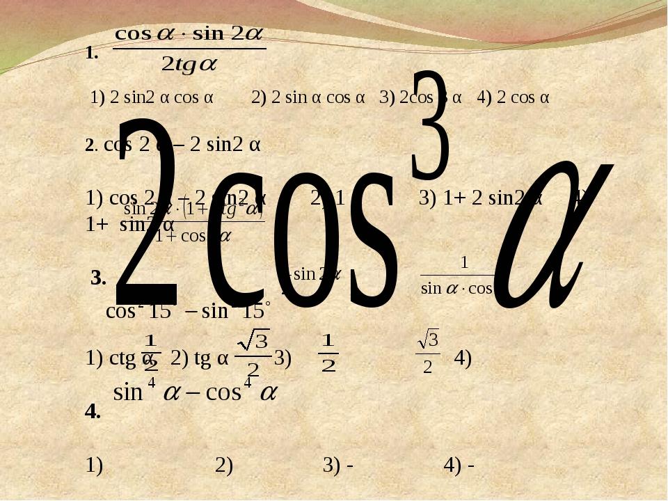 1. 1) 2 sin2 α cos α 2) 2 sin α cos α 3) 2cos 3 α 4) 2 cos α 2. cos 2 α – 2 s...