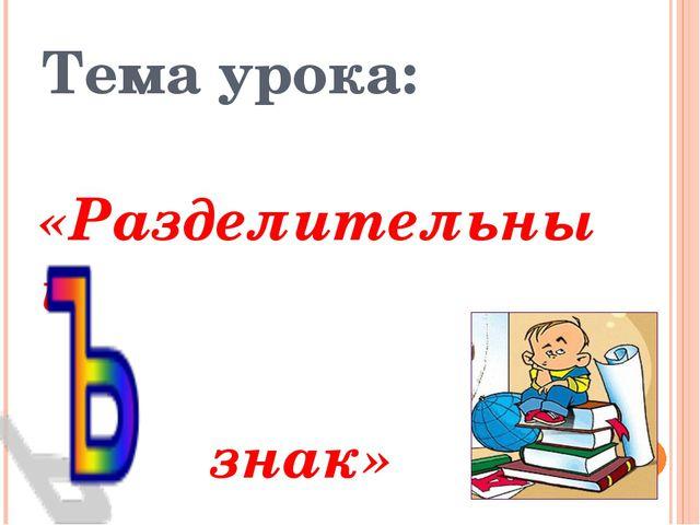 Тема урока: «Разделительный знак»