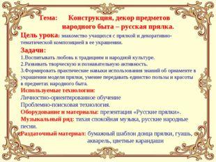 Тема: Конструкция, декор предметов народного быта – русская прялка. Цель уро