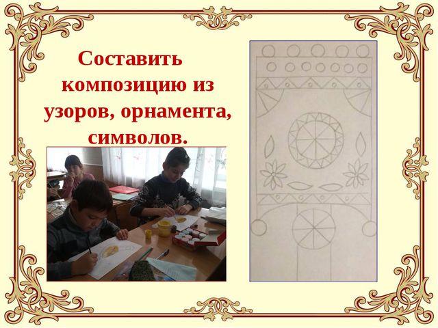 Составить композицию из узоров, орнамента, символов.