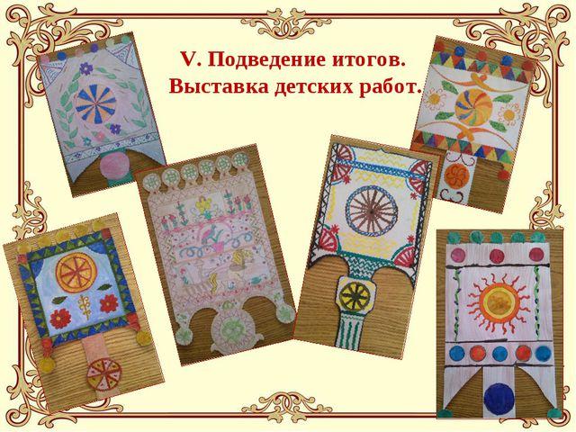 V. Подведение итогов. Выставка детских работ.