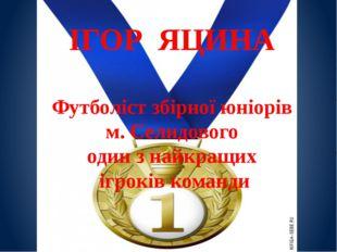 ІГОР ЯЦИНА Футболіст збірної юніорів м. Селидового один з найкращих ігроків к