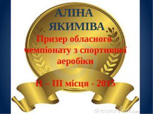 АЛІНА ЯКИМІВА Призер обласного чемпіонату з спортивної аеробіки ІІ – ІІІ місц