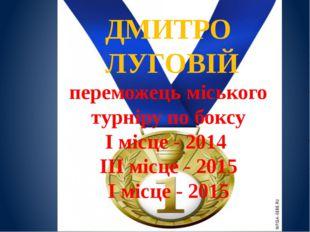 ДМИТРО ЛУГОВІЙ переможець міського турніру по боксу І місце - 2014 ІІІ місце