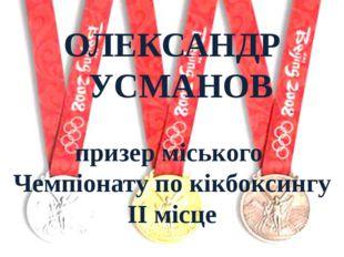 ОЛЕКСАНДР УСМАНОВ призер міського Чемпіонату по кікбоксингу ІІ місце
