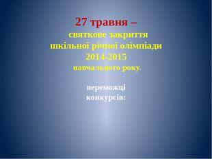 27 травня – святкове закриття шкільної річної олімпіади 2014-2015 навчального
