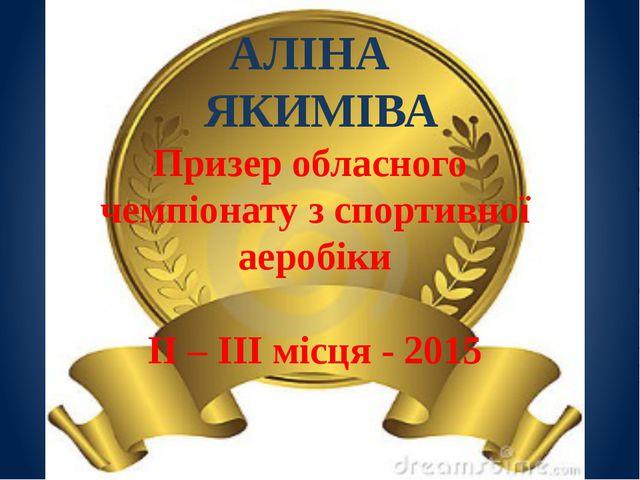 АЛІНА ЯКИМІВА Призер обласного чемпіонату з спортивної аеробіки ІІ – ІІІ місц...