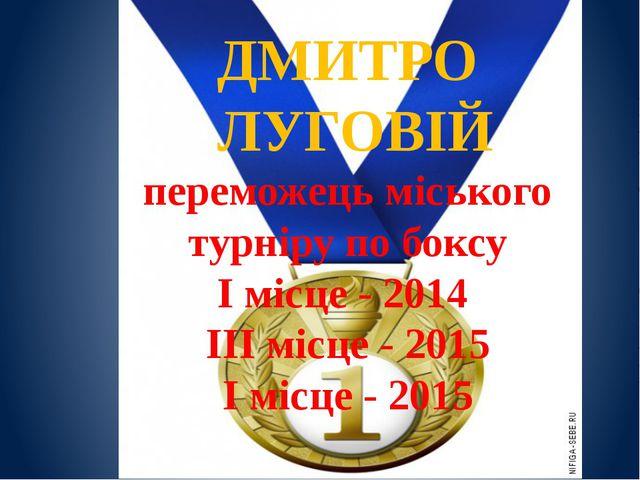 ДМИТРО ЛУГОВІЙ переможець міського турніру по боксу І місце - 2014 ІІІ місце...