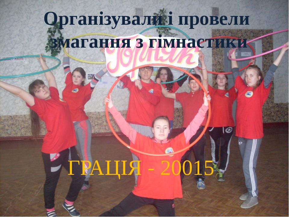 Організували і провели змагання з гімнастики ГРАЦІЯ - 20015