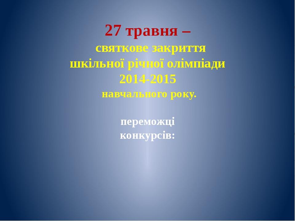 27 травня – святкове закриття шкільної річної олімпіади 2014-2015 навчального...