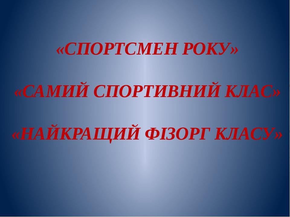 «СПОРТСМЕН РОКУ» «САМИЙ СПОРТИВНИЙ КЛАС» «НАЙКРАЩИЙ ФІЗОРГ КЛАСУ»