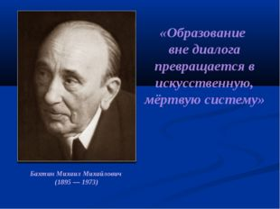 Бахтин Михаил Михайлович (1895 — 1973) «Образование вне диалога превращается