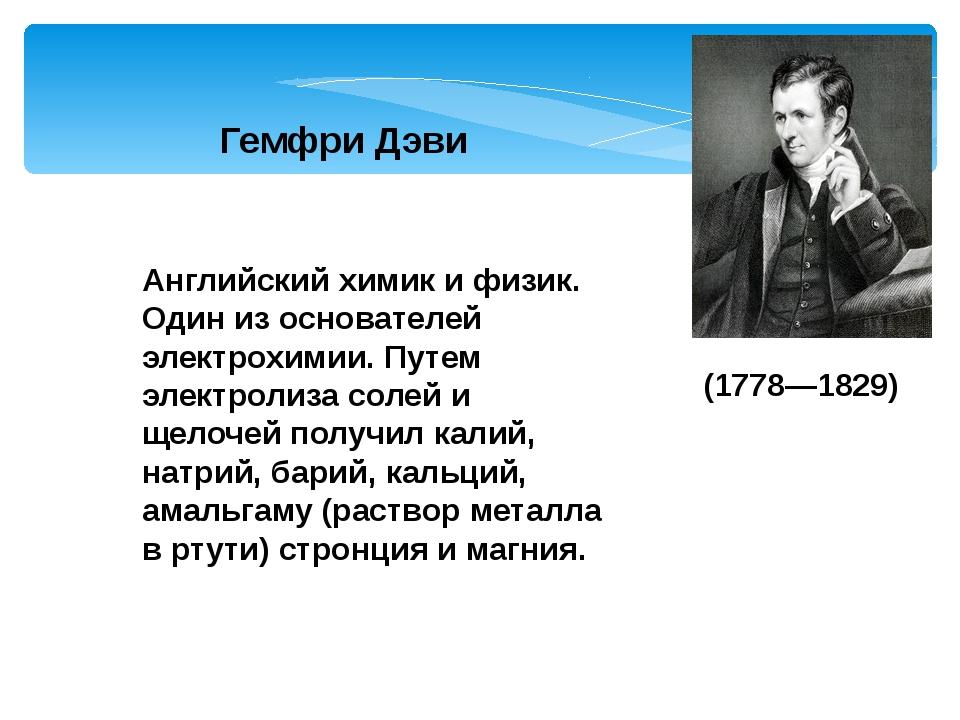 Гемфри Дэви Английский химик и физик. Один из основателей электрохимии. Путем...