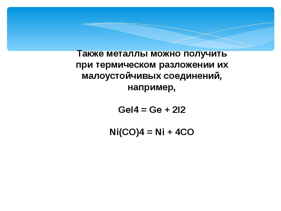 Также металлы можно получить при термическом разложении их малоустойчивых сое...