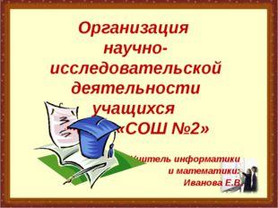 Организация научно-исследовательской деятельности учащихся МБОУ «СОШ №2» Учит