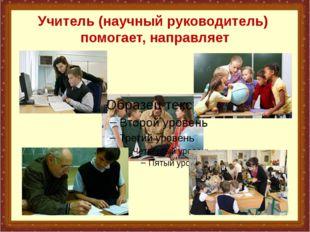 Учитель (научный руководитель) помогает, направляет