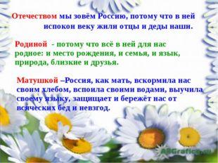 Отечеством мы зовём Россию, потому что в ней испокон веку жили отцы и деды на