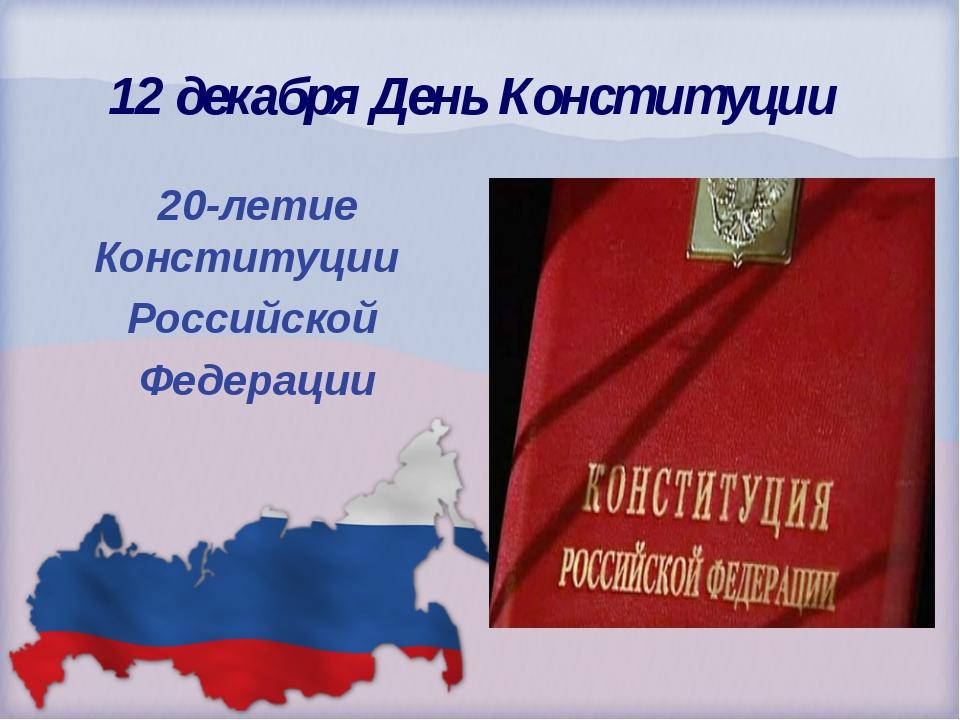 12 декабря День Конституции 20-летие Конституции Российской Федерации