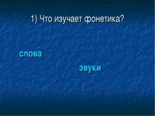 1) Что изучает фонетика? слова звуки