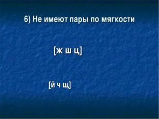 6) Не имеют пары по мягкости [ж ш ц] [й ч щ]