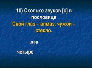 10) Сколько звуков [с] в пословице Свой глаз – алмаз, чужой – стекло. четыре