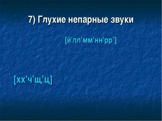 7) Глухие непарные звуки [хх'ч'щ'ц] [й'лл'мм'нн'рр']