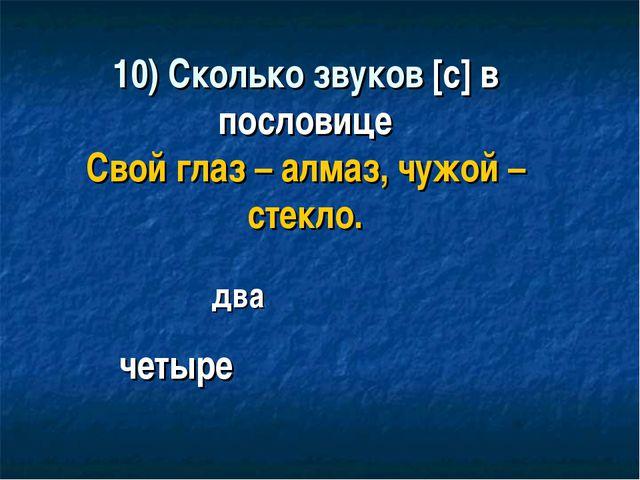 10) Сколько звуков [с] в пословице Свой глаз – алмаз, чужой – стекло. четыре...