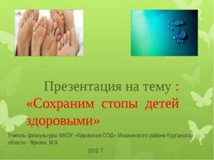 Презентация на тему : «Сохраним стопы детей здоровыми» Учитель физкультуры М